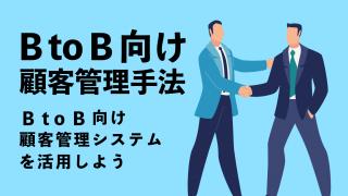 BtoB向け顧客管理手法〜BtoB向け顧客管理システムを活用しよう