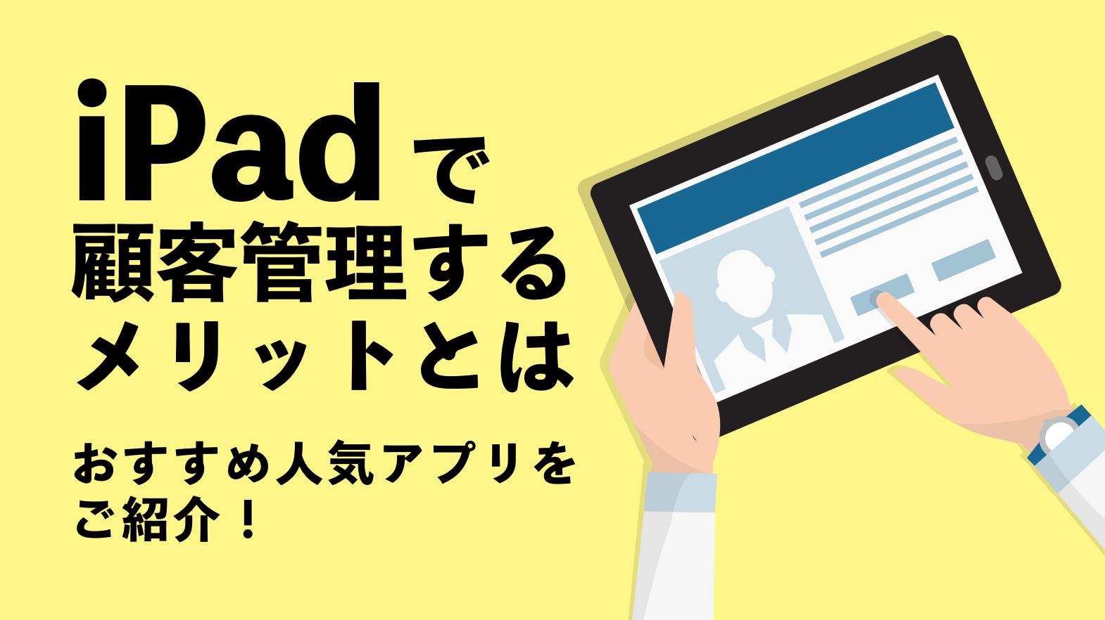 iPadで顧客管理するメリットとは~おすすめ人気アプリをご紹介!~