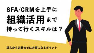 SFA/CRMを上手に組織活用まで持って行くスキルは?導入から定着までに大事になるポイント