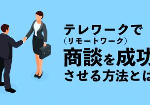 テレワーク(リモートワーク)で商談を成功させる方法とは