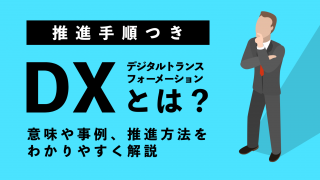 【推進手順つき】DXとは?意味や事例、推進方法をわかりやすく解説