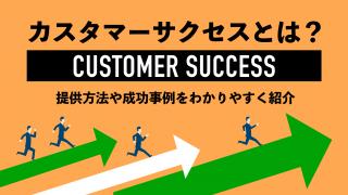 カスタマーサクセスとは? 提供方法や成功事例をわかりやすく紹介