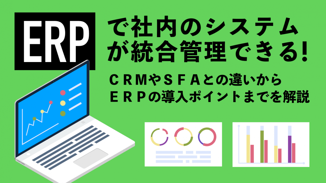 ERPで社内のシステムが統合管理できる!CRMやSFAとの違いからERPの導入ポイントまでを解説