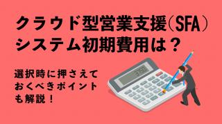 【クラウド型営業支援(SFA)システム】初期費用は? 選択時に押さえておくべきポイントも解説!