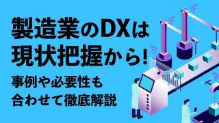 製造業のDXは現状把握から! 事例や必要性も合わせて徹底解説