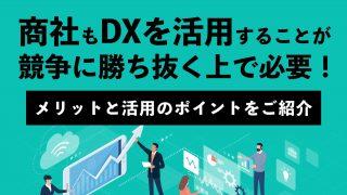商社もDXを活用することが、競争に勝ち抜く上で必要! メリットと活用のポイントをご紹介