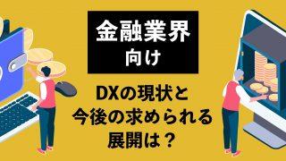 【金融業界向け】DXの現状と今後の求められる展開は?
